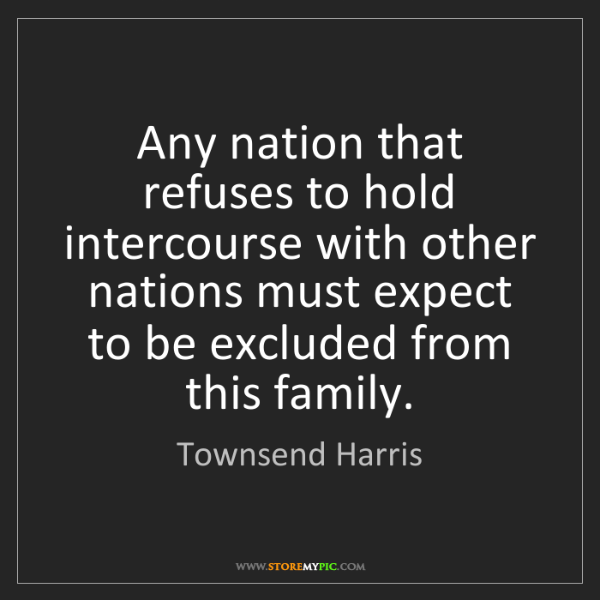Townsend Harris: Any nation that refuses to hold intercourse with other...