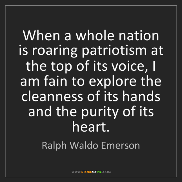 Ralph Waldo Emerson: When a whole nation is roaring patriotism at the top...