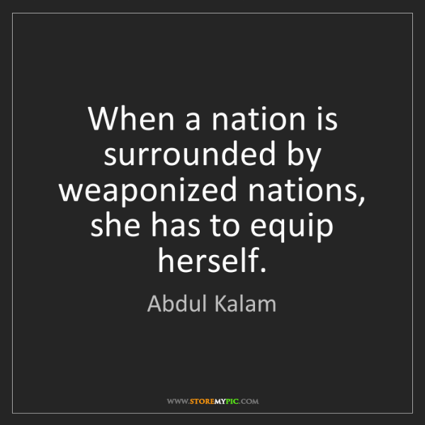 Abdul Kalam: When a nation is surrounded by weaponized nations, she...