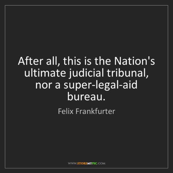 Felix Frankfurter: After all, this is the Nation's ultimate judicial tribunal,...