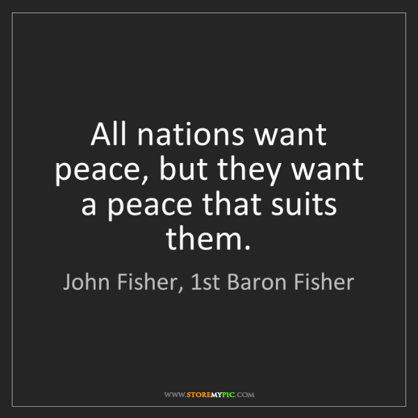 John Fisher, 1st Baron Fisher: All nations want peace, but they want a peace that suits...