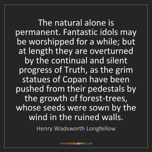 Henry Wadsworth Longfellow: The natural alone is permanent. Fantastic idols may be...