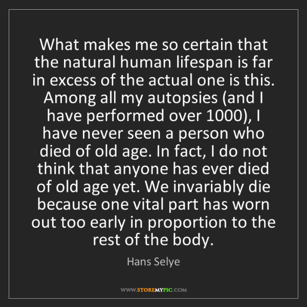 Hans Selye: What makes me so certain that the natural human lifespan...