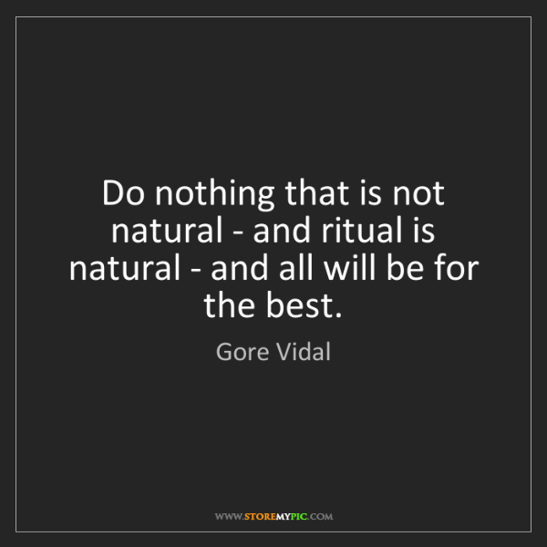 Gore Vidal: Do nothing that is not natural - and ritual is natural...
