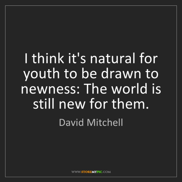 David Mitchell: I think it's natural for youth to be drawn to newness:...
