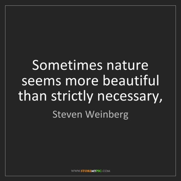 Steven Weinberg: Sometimes nature seems more beautiful than strictly necessary,