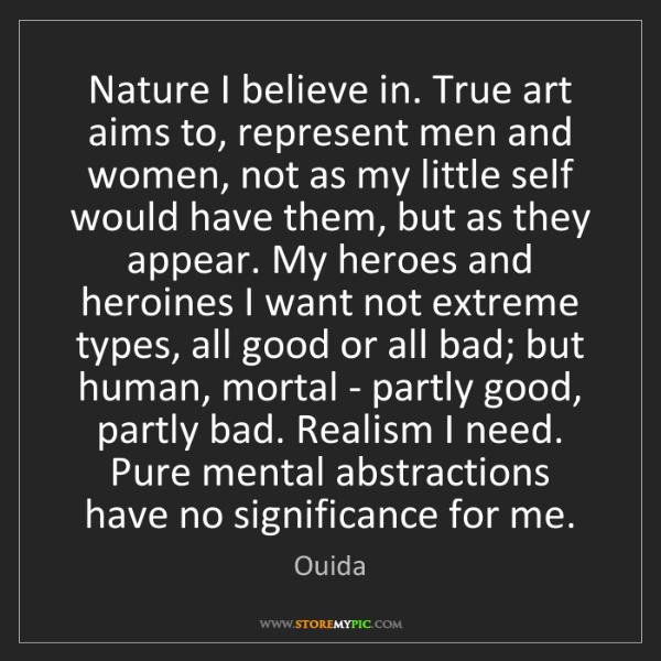 Ouida: Nature I believe in. True art aims to, represent men...