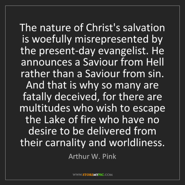 Arthur W. Pink: The nature of Christ's salvation is woefully misrepresented...