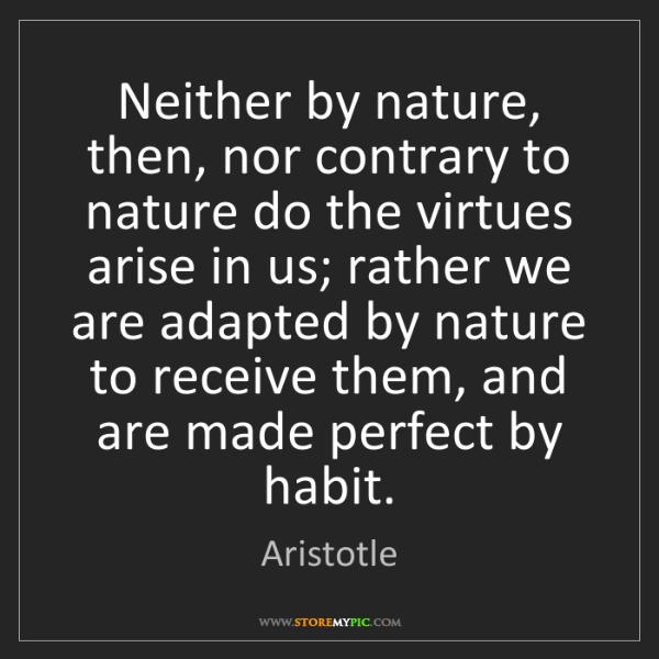 Aristotle: Neither by nature, then, nor contrary to nature do the...