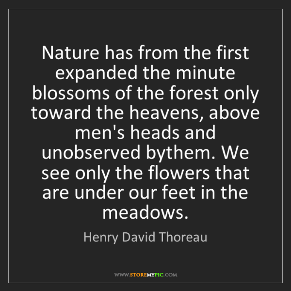 Henry David Thoreau: Nature has from the first expanded the minute blossoms...