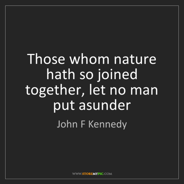 John F Kennedy: Those whom nature hath so joined together, let no man...