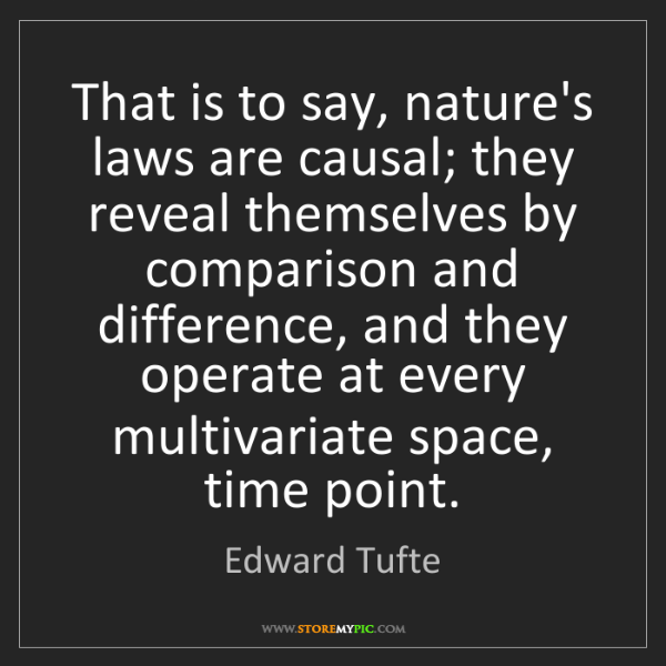 Edward Tufte: That is to say, nature's laws are causal; they reveal...