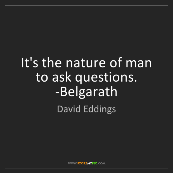 David Eddings: It's the nature of man to ask questions. -Belgarath