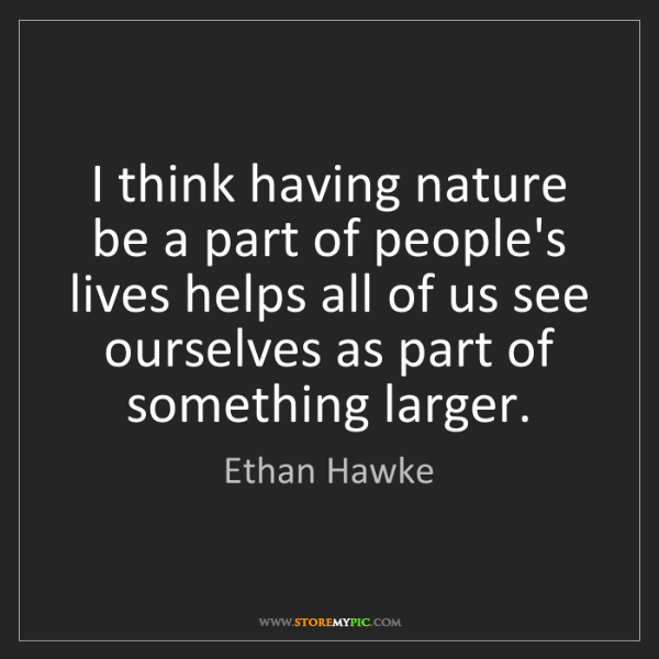 Ethan Hawke: I think having nature be a part of people's lives helps...
