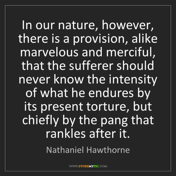 Nathaniel Hawthorne: In our nature, however, there is a provision, alike marvelous...