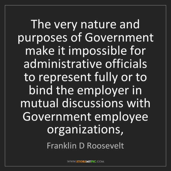 Franklin D Roosevelt: The very nature and purposes of Government make it impossible...