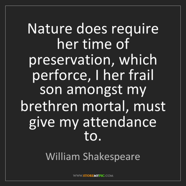 William Shakespeare: Nature does require her time of preservation, which perforce,...