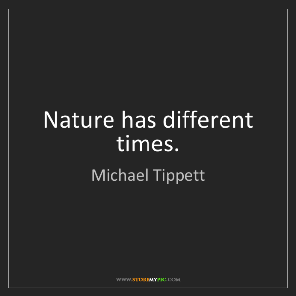 Michael Tippett: Nature has different times.