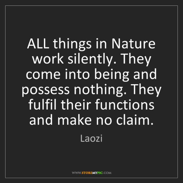 Laozi: ALL things in Nature work silently. They come into being...