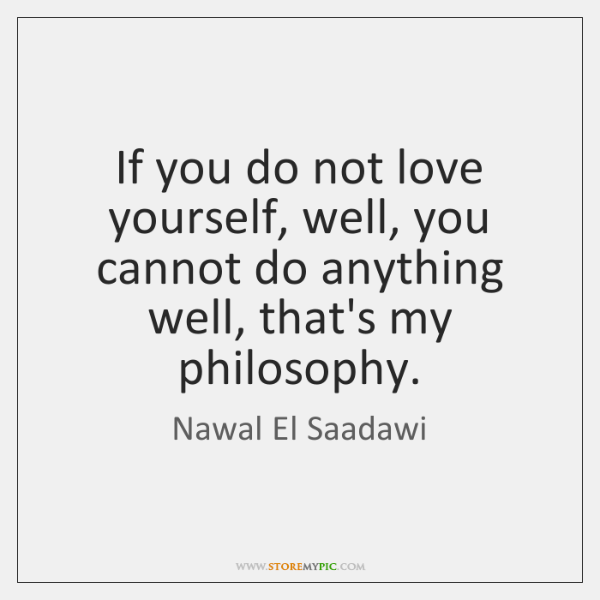 If you do not love yourself, well, you cannot do anything well, ...