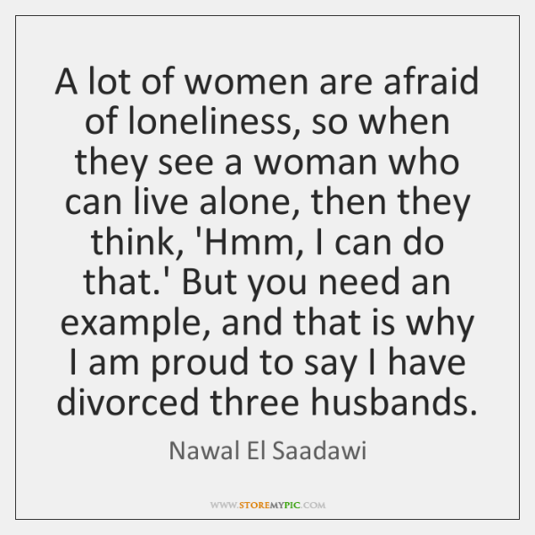 A lot of women are afraid of loneliness, so when they see ...