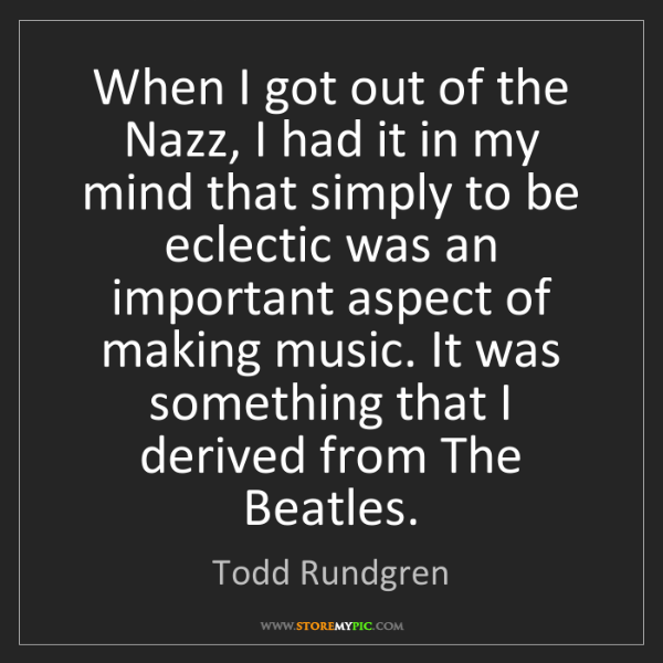 Todd Rundgren: When I got out of the Nazz, I had it in my mind that...