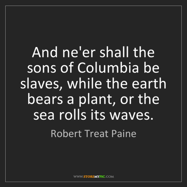 Robert Treat Paine: And ne'er shall the sons of Columbia be slaves, while...