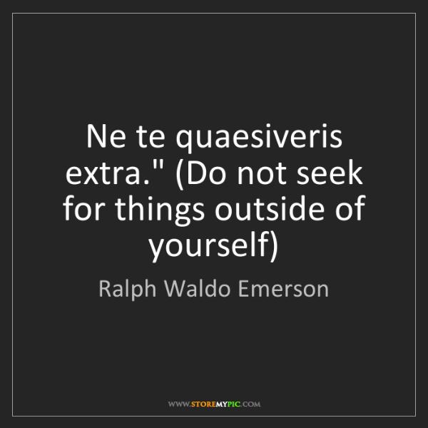 """Ralph Waldo Emerson: Ne te quaesiveris extra."""" (Do not seek for things outside..."""