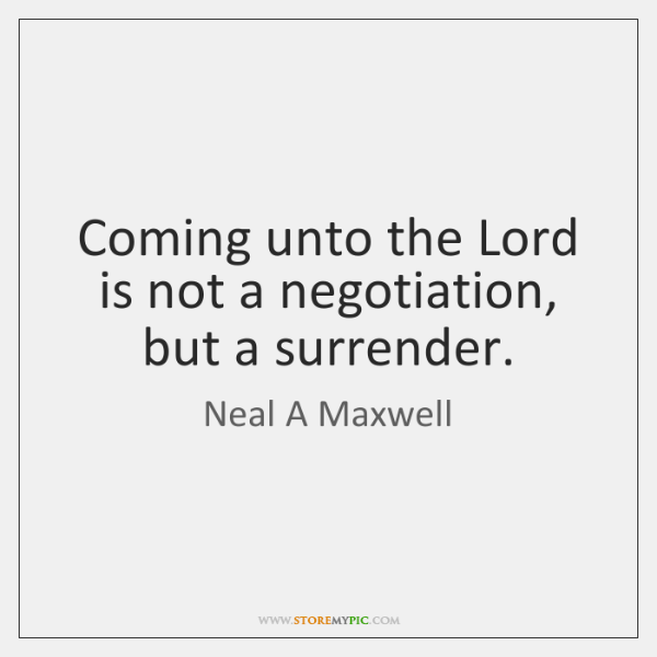 Coming unto the Lord is not a negotiation, but a surrender.