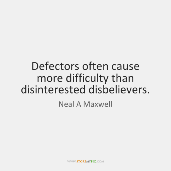 Defectors often cause more difficulty than disinterested disbelievers.