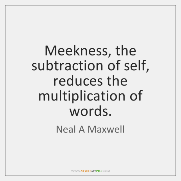 Meekness, the subtraction of self, reduces the multiplication of words.