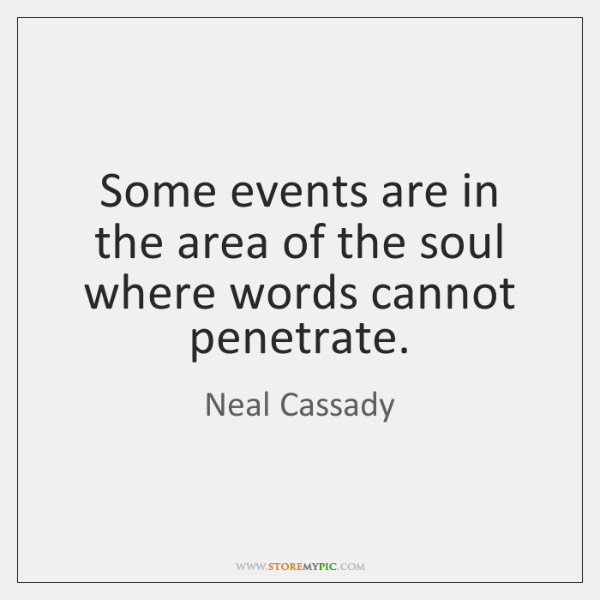 Some events are in the area of the soul where words cannot ...