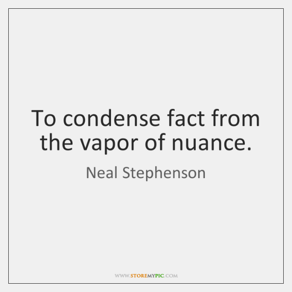To condense fact from the vapor of nuance.