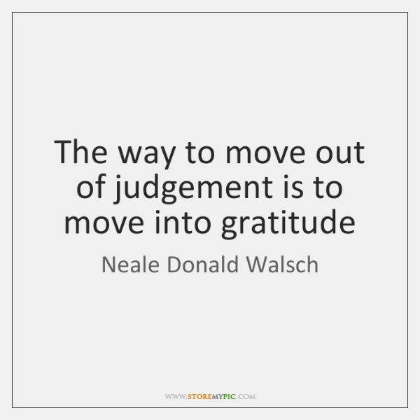 The way to move out of judgement is to move into gratitude