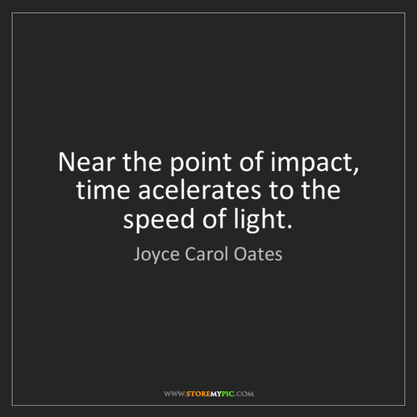 Joyce Carol Oates: Near the point of impact, time acelerates to the speed...