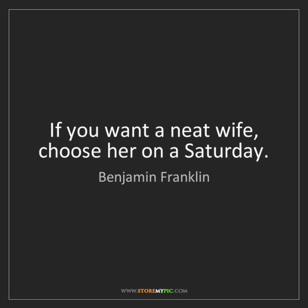 Benjamin Franklin: If you want a neat wife, choose her on a Saturday.