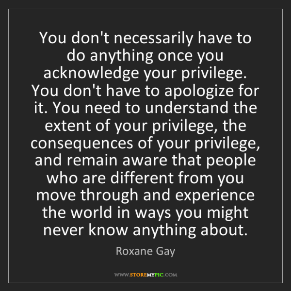 Roxane Gay: You don't necessarily have to do anything once you acknowledge...