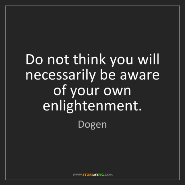 Dogen: Do not think you will necessarily be aware of your own...