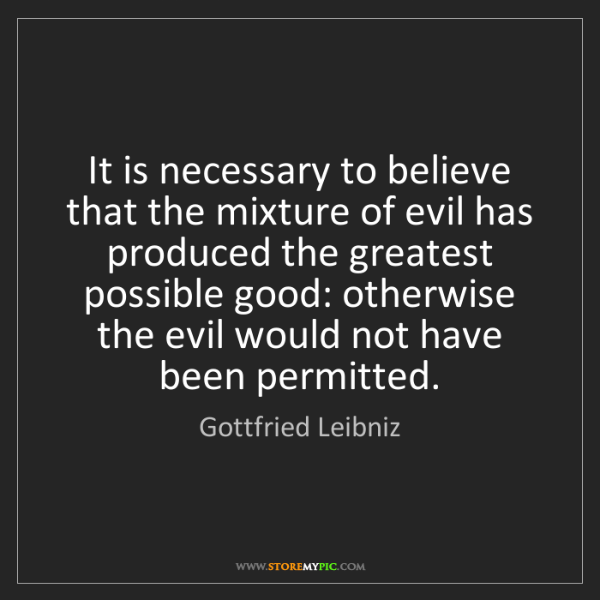 Gottfried Leibniz: It is necessary to believe that the mixture of evil has...