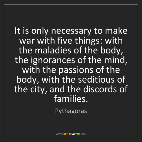 Pythagoras: It is only necessary to make war with five things: with...