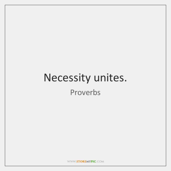 Necessity unites.