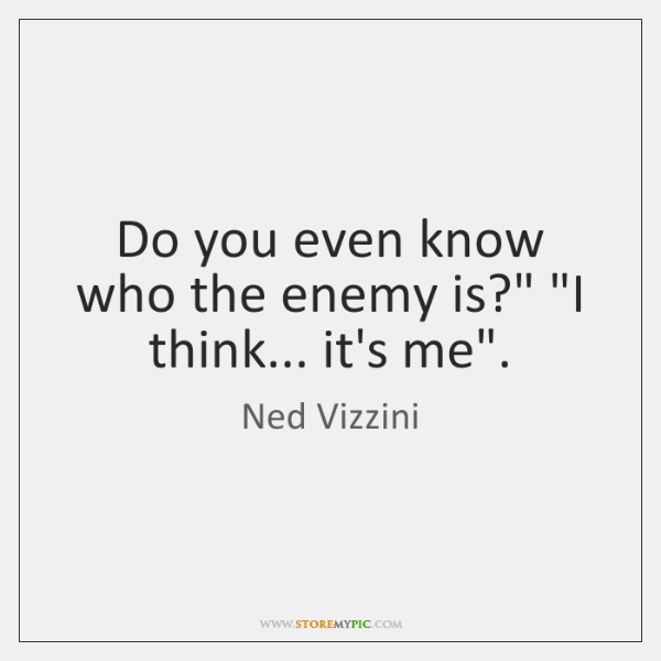 "Do you even know who the enemy is?"" ""I think... it's me""."