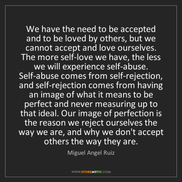 Miguel Angel Ruiz: We have the need to be accepted and to be loved by others,...