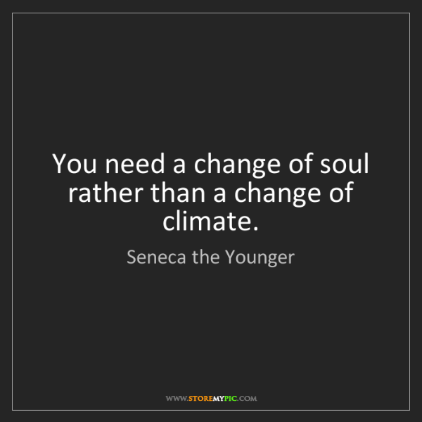 Seneca the Younger: You need a change of soul rather than a change of climate.