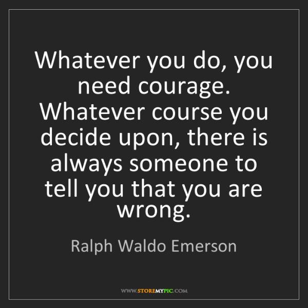 Ralph Waldo Emerson: Whatever you do, you need courage. Whatever course you...