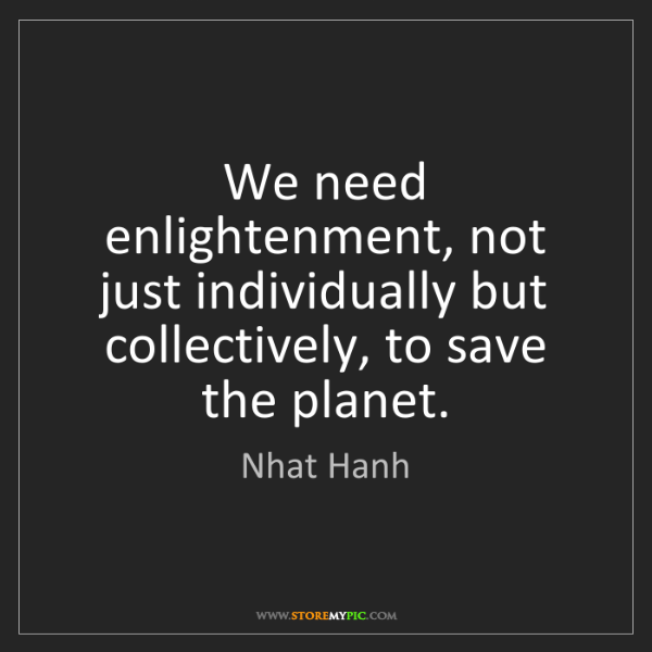 Nhat Hanh: We need enlightenment, not just individually but collectively,...