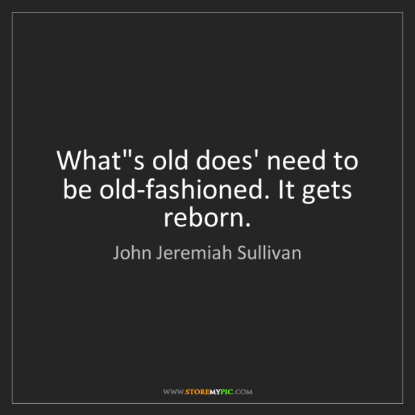 John Jeremiah Sullivan: What's old does' need to be old-fashioned. It gets reborn.
