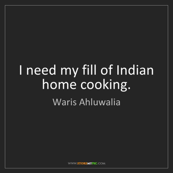 Waris Ahluwalia: I need my fill of Indian home cooking.