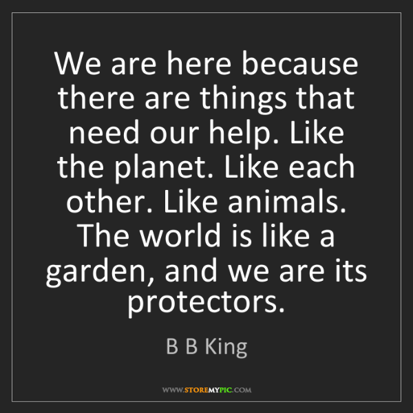 B B King: We are here because there are things that need our help....