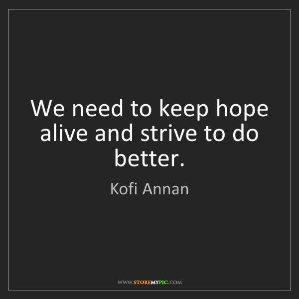Kofi Annan: We need to keep hope alive and strive to do better.